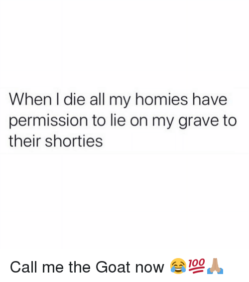 My Homies: When I die all my homies have  permission to lie on my grave to  their shorties Call me the Goat now 😂💯🙏🏽