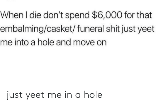 Casket: When I die don't spend $6,000 for that  embalming/casket/ funeral shit just yeet  me into a hole and move on just yeet me in a hole