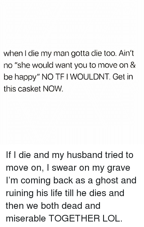 """Life, Lol, and Ghost: when I die my man gotta die too. Ain't  no """"she would want you to move on &  be happy"""" NO TFI WOULDNT. Get in  this casket NOW. If I die and my husband tried to move on, I swear on my grave I'm coming back as a ghost and ruining his life till he dies and then we both dead and miserable TOGETHER LOL."""
