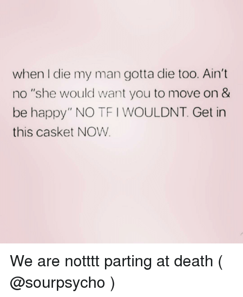 """Parting: when I die my man gotta die too. Ain't  no """"she would want you to move on &  be happy"""" NO TF I WOULDNT. Get in  this casket NOW We are notttt parting at death ( @sourpsycho )"""