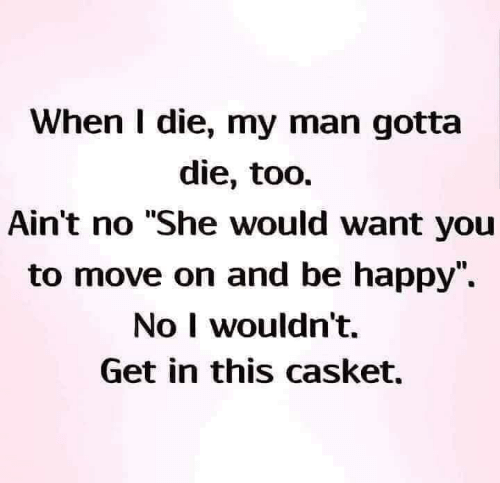 "Casket: When I die, my man gotta  die, too.  Ain't no ""She would want you  to move on and be happy"",  No I wouldn't.  Get in this casket."