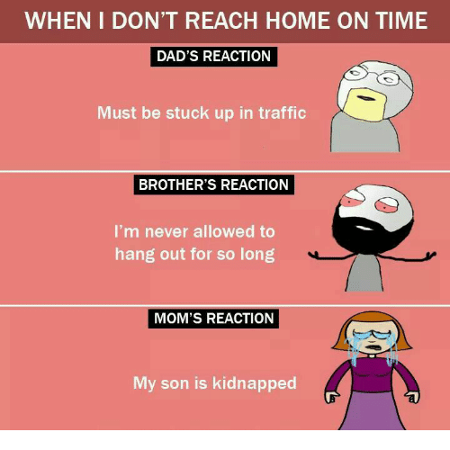 Memes, Moms, and Traffic: WHEN I DON'T REACH HOME ON TIME  DAD'S REACTION  Must be stuck up in traffic  BROTHER'S REACTION  I'm never allowed to  hang out for so long  MOM'S REACTION  My son is kidnapped