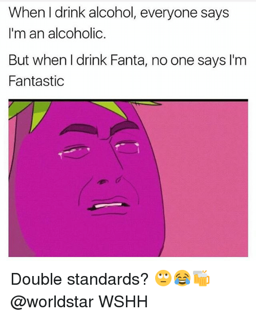 Fanta, Memes, and Worldstar: When I drink alcohol, everyone says  I'm an alcoholic.  But when l drink Fanta, no one says I'm  Fantastic Double standards? 🙄😂🍻 @worldstar WSHH