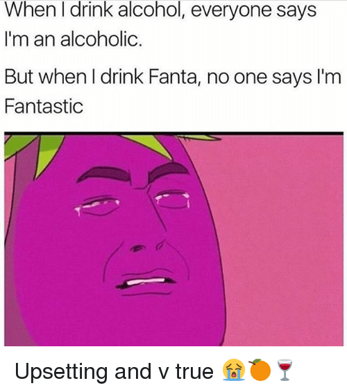 Fanta, Memes, and True: When I drink alcohol, everyone says  I'm an alcoholic  But when I drink Fanta, no one says I'm  Fantasti Upsetting and v true 😭🍊🍷