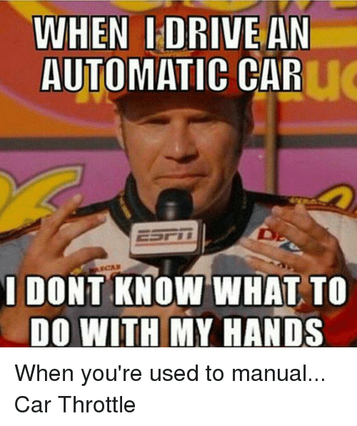 when i drive an automatic car i dont know what 523138 when i drive an automatic car i dont know what to do with my hands