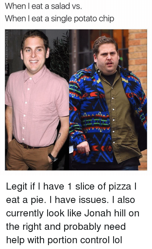 Funny: When I eat a salad vs.  When I eat a single potato chip Legit if I have 1 slice of pizza I eat a pie. I have issues. I also currently look like Jonah hill on the right and probably need help with portion control lol