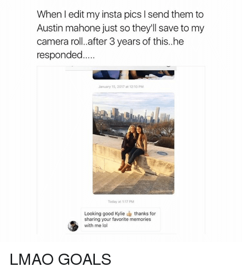 Austin Mahone, Girl Memes, and Kylie: When I edit my insta pics l send them to  Austin mahone just sothey'll save to my  camera roll. after 3 years of this.. he  responded  January 15, 2017 at 12:10 PM  Today at 1.17 PM  Looking good Kylie thanks for  sharing your favorite memories  with me lol LMAO GOALS