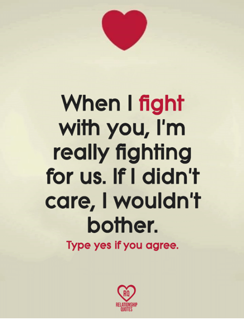 Relatables: When I fight  with you, I'm  really fighting  for us. If I didn't  care, I wouldn't  botner.  Type yes if you agree.  RO  RELAT  QUOTE