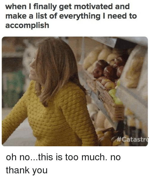 Too Much, Thank You, and Relatable: when I finally get motivated and  make a list of everything I need to  accomplish  '#Catastr oh no...this is too much. no thank you