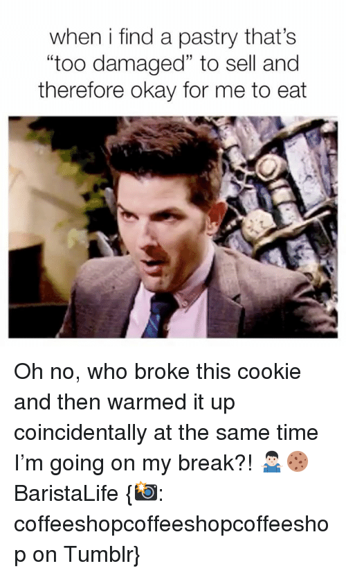 """Tumblr, Break, and Okay: when i find a pastry that's  """"too damaged"""" to sell and  therefore okay for me to eat Oh no, who broke this cookie and then warmed it up coincidentally at the same time I'm going on my break?! 🤷🏻♂️🍪 BaristaLife {📸: coffeeshopcoffeeshopcoffeeshop on Tumblr}"""