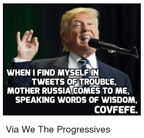 Memes, Wisdom, and 🤖: WHEN I FIND MYSELFIN  TWEETS OF TROUBLE,  MOTHER RUSSIACOMES TO ME,  SPEAKING WORDS OF WISDOM  COVFEFE. Via We The Progressives