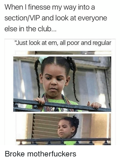 """Motherfuck: When I finesse my way into a  section/VIP and look at everyone  else in the club.  """"Just look at em, all poor and regular Broke motherfuckers"""