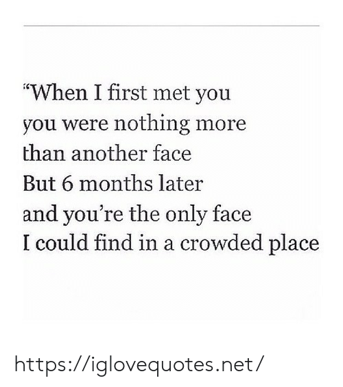 "crowded: ""When I first met you  you were nothing more  than another face  But 6 months later  and you're the only face  I could find in a crowded place https://iglovequotes.net/"