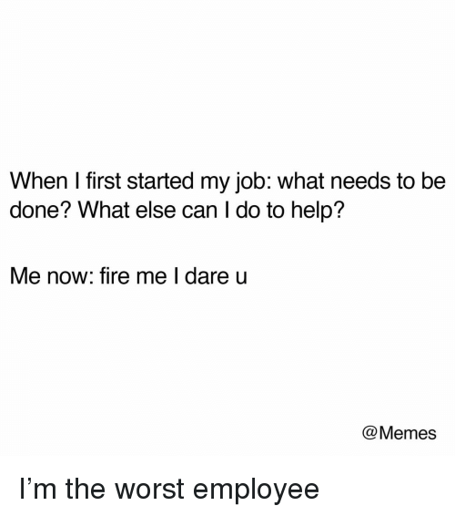 Fire, Memes, and The Worst: When I first started my job: what needs to be  done? What else can I do to help?  Me now: fire me lI dare u  @Memes I'm the worst employee