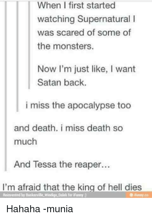 watch supernatural: When I first started  watching Supernatural l  was scared of some of  the monsters.  Now I'm just like, I want  Satan back.  i miss the apocalypse too  and death. i miss death so  much  And Tessa the reaper...  I'm afraid that the king of hell dies  Reinvented by Baskarville Witdigo Dalek for iFumy Hahaha -munia