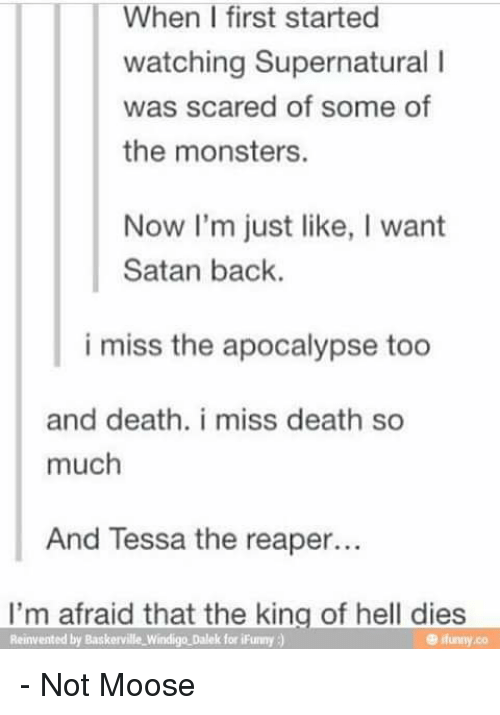Memes, Monster, and Scare: When I first started  watching Supernatural l  was scared of some of  the monsters.  Now I'm just like, I want  Satan back.  i miss the apocalypse too  and death. i miss death so  much  And Tessa the reaper...  I'm afraid that the king of hell dies  Reinvented by Baskerville Windigo Dalek for iFunny - Not Moose