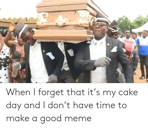 Good Meme: When I forget that it's my cake day and I don't have time to make a good meme