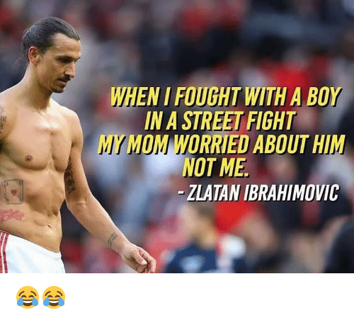 zlatan: WHEN I FOUGHT WITH A BOY  IN A STREET FIGHT  MY MOM WORRIEU ABOUT HIM  NOT ME  - ZLATAN IBRAHIMOVIC 😂😂