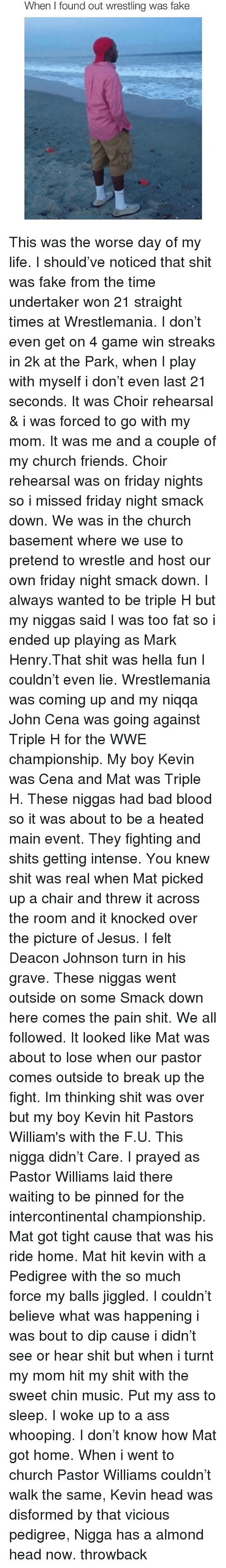 Main Event: When I found out wrestling was fake This was the worse day of my life. I should've noticed that shit was fake from the time undertaker won 21 straight times at Wrestlemania. I don't even get on 4 game win streaks in 2k at the Park, when I play with myself i don't even last 21 seconds. It was Choir rehearsal & i was forced to go with my mom. It was me and a couple of my church friends. Choir rehearsal was on friday nights so i missed friday night smack down. We was in the church basement where we use to pretend to wrestle and host our own friday night smack down. I always wanted to be triple H but my niggas said I was too fat so i ended up playing as Mark Henry.That shit was hella fun I couldn't even lie. Wrestlemania was coming up and my niqqa John Cena was going against Triple H for the WWE championship. My boy Kevin was Cena and Mat was Triple H. These niggas had bad blood so it was about to be a heated main event. They fighting and shits getting intense. You knew shit was real when Mat picked up a chair and threw it across the room and it knocked over the picture of Jesus. I felt Deacon Johnson turn in his grave. These niggas went outside on some Smack down here comes the pain shit. We all followed. It looked like Mat was about to lose when our pastor comes outside to break up the fight. Im thinking shit was over but my boy Kevin hit Pastors William's with the F.U. This nigga didn't Care. I prayed as Pastor Williams laid there waiting to be pinned for the intercontinental championship. Mat got tight cause that was his ride home. Mat hit kevin with a Pedigree with the so much force my balls jiggled. I couldn't believe what was happening i was bout to dip cause i didn't see or hear shit but when i turnt my mom hit my shit with the sweet chin music. Put my ass to sleep. I woke up to a ass whooping. I don't know how Mat got home. When i went to church Pastor Williams couldn't walk the same, Kevin head was disformed by that vicious pedigree, Nigga has a al