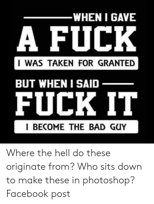 taken for granted: -WHEN I GAVE  A FUCK  I WAS TAKEN FOR GRANTED  BUT WHEN I SAID  FUCK IT  I BECOME THE BAD GUY Where the hell do these originate from? Who sits down to make these in photoshop? Facebook post