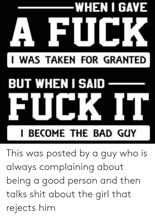 taken for granted: -WHEN I GAVE  A FUCK  I WAS TAKEN FOR GRANTED  BUT WHEN I SAID  FUCK IT  I BECOME THE BAD GUY This was posted by a guy who is always complaining about being a good person and then talks shit about the girl that rejects him