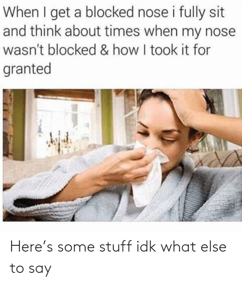 For Granted: When I get a blocked nose i fully sit  and think about times when my nose  wasn't blocked & how I took it for  granted Here's some stuff idk what else to say