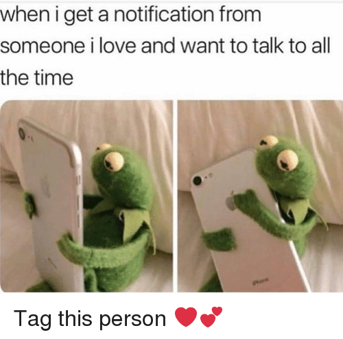 Funny, Love, and Time: when i get a notification from  someone i love and want to talk to all  the time Tag this person ❤️💕
