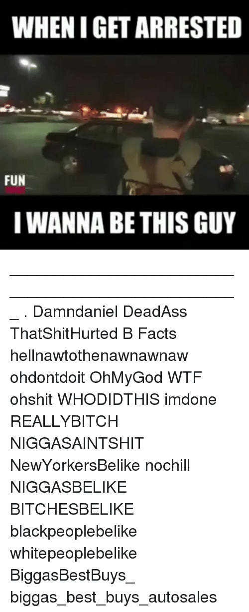 Facts, Memes, and Wtf: WHEN I GET ARRESTED  FUN  I WANNA BE THIS GUY ___________________________________________________ . Damndaniel DeadAss ThatShitHurted B Facts hellnawtothenawnawnaw ohdontdoit OhMyGod WTF ohshit WHODIDTHIS imdone REALLYBITCH NIGGASAINTSHIT NewYorkersBelike nochill NIGGASBELIKE BITCHESBELIKE blackpeoplebelike whitepeoplebelike BiggasBestBuys_ biggas_best_buys_autosales