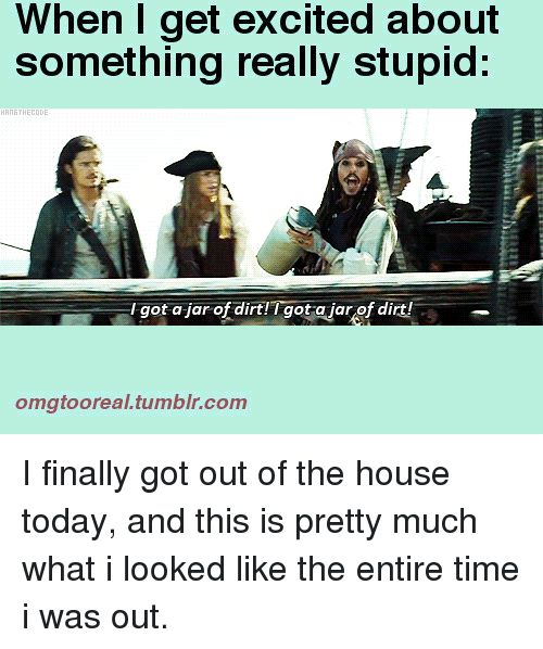 Tumblr, House, and Time: When I get excited about  something really stupid:  Igot a-jar of dirt!  Tgot a jar of dir  omgtooreal.tumblr.com I finally got out of the house today, and this is pretty much what i looked like the entire time i was out.