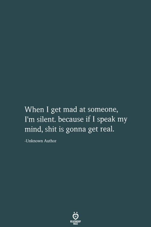 Get Mad: When I get mad at someone,  I'm silent. because if I speak my  mind, shit is gonna get real.  -Unknown Author  RELATIONSHIP  LES