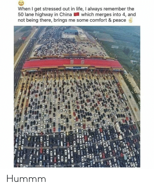 Being There: When I get stressed out in life, I always remember the  50 lane highway in China which merges into 4, and  not being there, brings me some comfort & peace Hummm