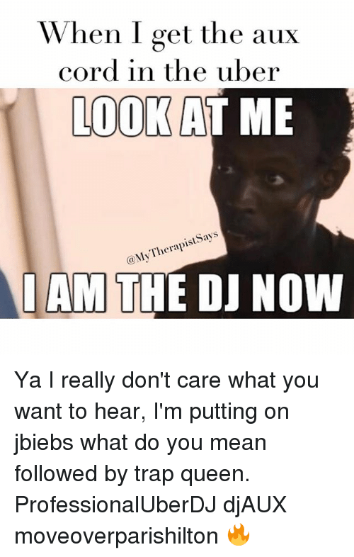 Trap, Trap Queen, and Trapping: When I get the aux  cord in the uber  LOO  AT ME  ays  Therapists @My I AM  THE DJ NOW Ya I really don't care what you want to hear, I'm putting on jbiebs what do you mean followed by trap queen. ProfessionalUberDJ djAUX moveoverparishilton 🔥