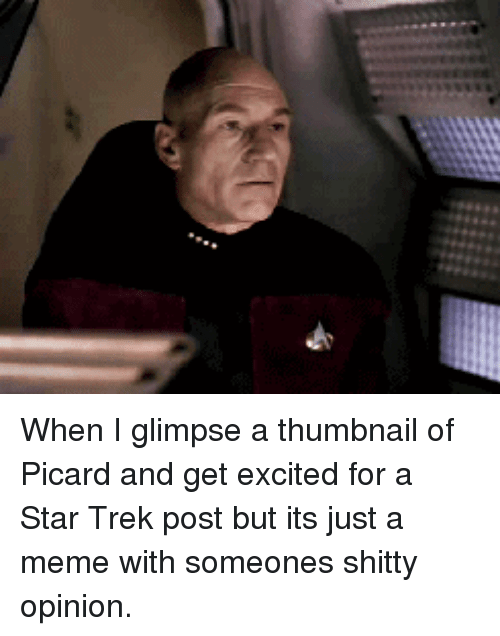Thumbnail: When I glimpse a thumbnail of Picard and get excited for a Star Trek post but its just a meme with someones shitty opinion.