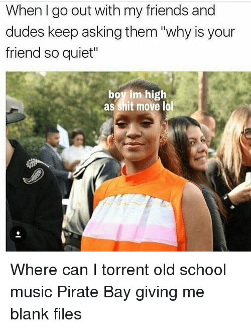 """Friends, Memes, and Music: When I go out with my friends and  dudes keep asking them """"why is your  friend so quiet""""  boy im high  as shit move lal Where can I torrent old school music Pirate Bay giving me blank files"""