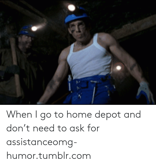 T Need: When I go to home depot and don't need to ask for assistanceomg-humor.tumblr.com
