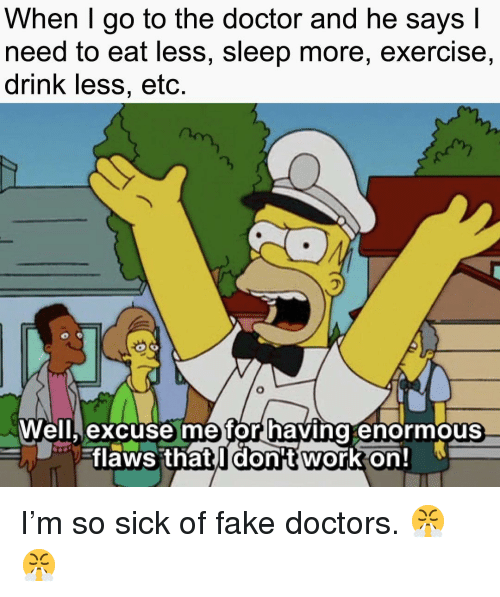 Go To The Doctor: When I go to the doctor and he says l  need to eat less, sleep more, exercise,  drink less, etc.  飞  Well, excuse me for having enormous  -flaws thatil dont workon! I'm so sick of fake doctors. 😤😤