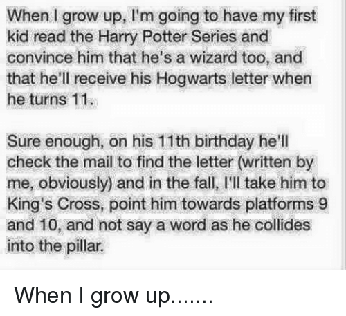first kid: When I grow up, I'm going to have my first  kid read the Harry Potter Series and  convince him that he's a wizard too, and  that he'll receive his Hogwarts letter when  he turns 11  Sure enough, on his 11th birthday he'll  check the mail to find the letter (written by  me, obviously) and in the fall, I'll take him to  King's Cross, point him towards platforms 9  and 10, and not say a word as he collides  into the pillar. When I grow up.......