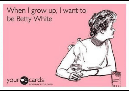 Betty White, Dank, and Growing Up: When I grow up, l want to  be Betty White  your  e cards  some ecards.com