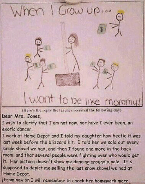 Fighting Over: When I Grow up...  Twant to pe like mommy!  (Here's the reply the teacher received the following day)  Dear Mrs. Jones,  I wish to clarify that I am not now, nor have I ever been, an  exotic dancer.  I work at Home Depot and I told my daughter how hectic it was  last week before the blizzard hit. I told her we sold out every  single shovel we had, and then I found one more in the back  room, and that several people were fighting over who would get  it. Her picture doesn't show me dancing around a pole. It's  supposed to depict me selling the last snow shovel we had at  Home Depot.  From now on I will remember to check her homework more