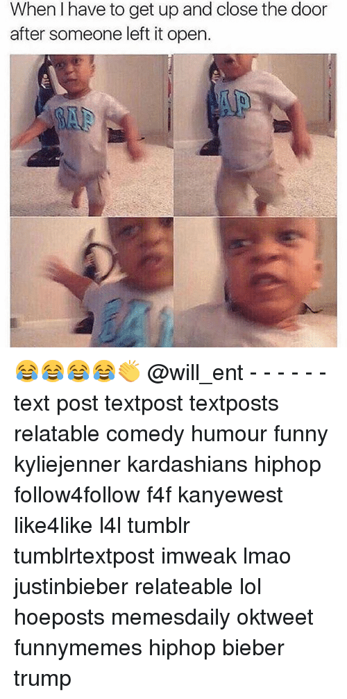 Memes, 🤖, and The Doors: When I have to get up and close the door  after someone left it open. 😂😂😂😂👏 @will_ent - - - - - - text post textpost textposts relatable comedy humour funny kyliejenner kardashians hiphop follow4follow f4f kanyewest like4like l4l tumblr tumblrtextpost imweak lmao justinbieber relateable lol hoeposts memesdaily oktweet funnymemes hiphop bieber trump