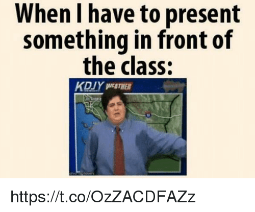 present: When I have to present  something in front of  the class: https://t.co/OzZACDFAZz