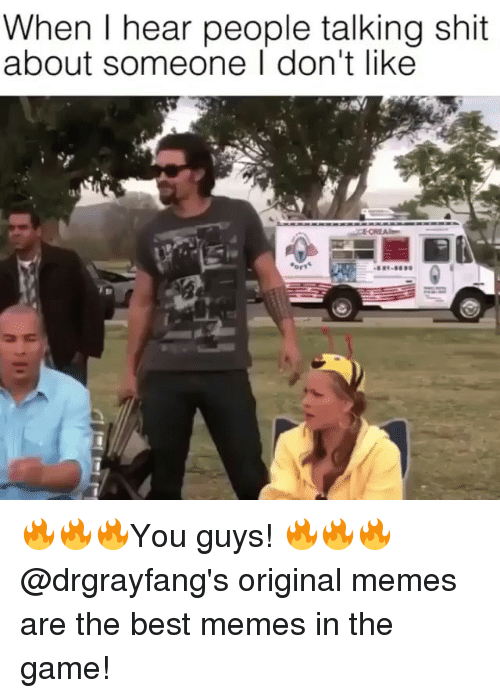 Original Memes: When I hear people talking shit  about someone I don't like 🔥🔥🔥You guys! 🔥🔥🔥 @drgrayfang's original memes are the best memes in the game!