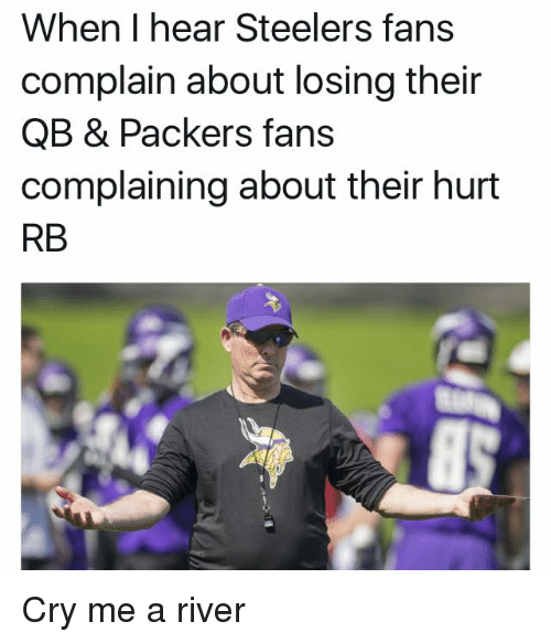 Packer Fans: When I hear Steelers fans  complain about losing their  QB & Packers fans  complaining about their hurt  RB Cry me a river