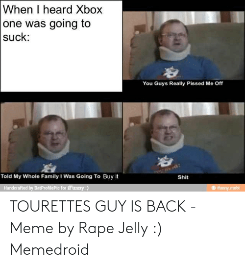 Tourettes Meme: When I heard Xbox  one was going to  suck:  You Guys Really Pissed Me Off  Told My Whole Family I Was Going To Buy it  Shit  Handcrafted by DatProfilePic for iFunny:)  # ¡funny mobi TOURETTES GUY IS BACK - Meme by Rape Jelly :) Memedroid