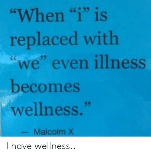 "Illness: ""When ""i"" is  replaced with  ""we"" even illness  becomes  wellness.""  35  Malcolm X I have wellness.."