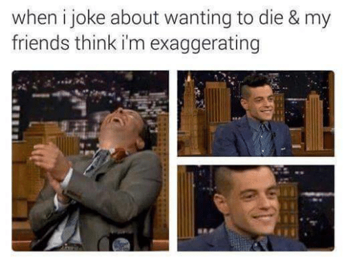Wanting To Die: when i joke about wanting to die & my  friends think i'm exaggerating