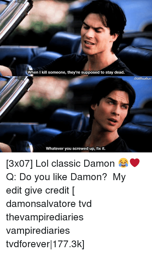 Lol, Memes, and 🤖: When I kill someone, they're supposed to stay dead.  Whatever you screwed up, fix it. [3x07] Lol classic Damon 😂❤️ ⠀ Q: Do you like Damon? ⠀ My edit give credit [ damonsalvatore tvd thevampirediaries vampirediaries tvdforever|177.3k]