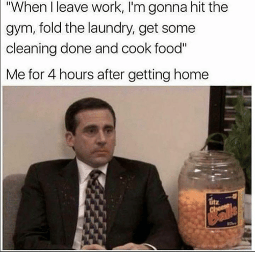 "Food, Gym, and Laundry: ""When I leave work, I'm gonna hit the  gym, fold the laundry, get some  cleaning done and cook food""  Me for 4 hours after getting home"