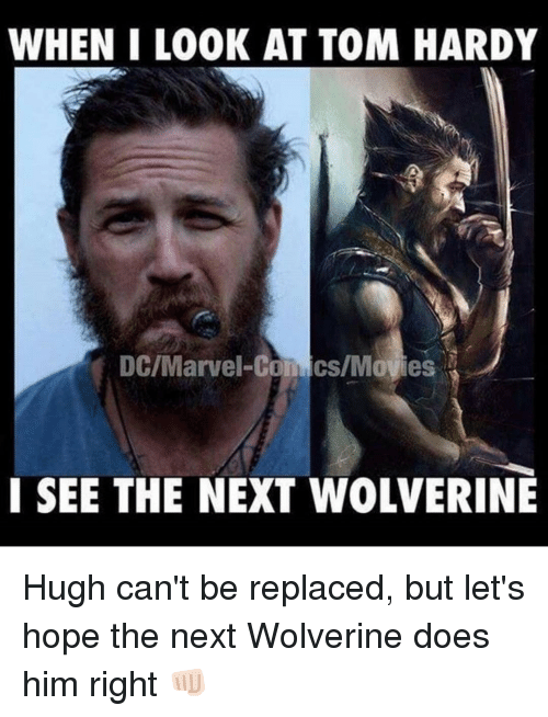 Memes, Tom Hardy, and 🤖: WHEN I LOOK AT TOM HARDY  I SEE THE NEXT WOLVERINE Hugh can't be replaced, but let's hope the next Wolverine does him right 👊🏻