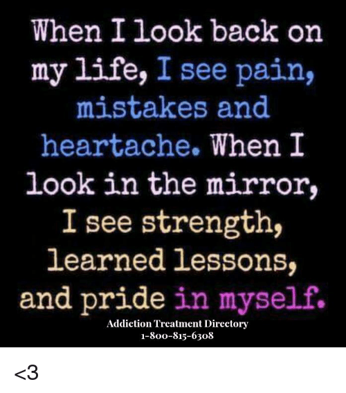 the mirror: When I look back on  my life, I see pain,  mistakes and  heartache.  When I  look in the mirror,  I see strength,  learned lessons,  and pride in myself.  Addiction Treatment Directory  1-800-815-6308 <3